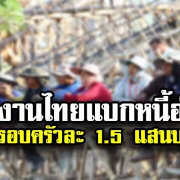 แรงงานไทยแบกหนี้อ่วมครอบครัวละ 1.5 แสนบาทพุ่ง 15%-กู้นอกระบบเพิ่ม-รายได้น้อยกว่ารายจ่าย